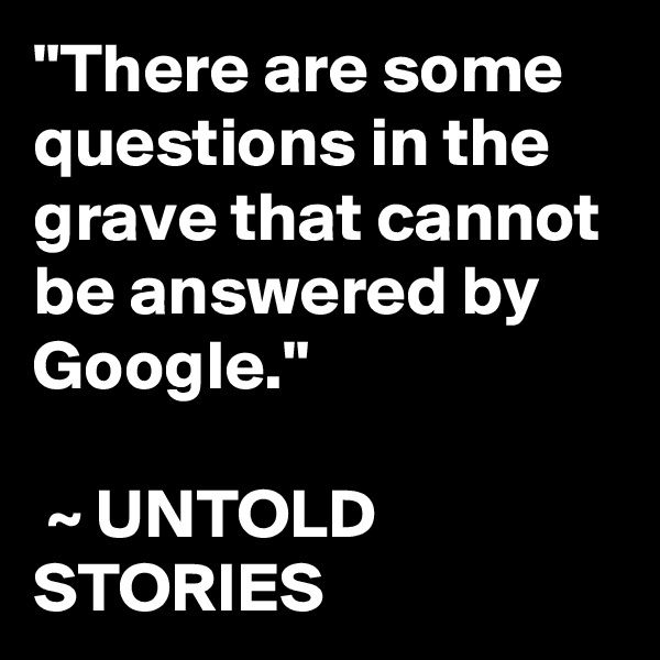"""There are some questions in the grave that cannot be answered by Google.""   ~ UNTOLD STORIES"
