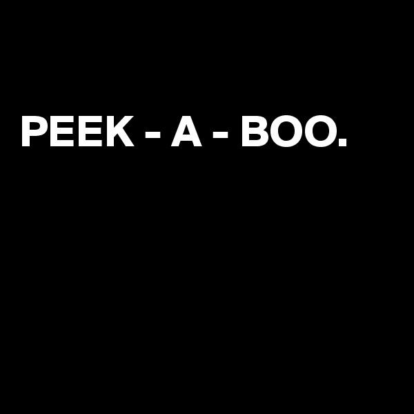 PEEK - A - BOO.