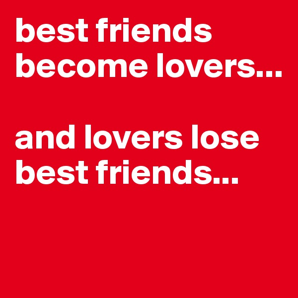 best friends become lovers...  and lovers lose best friends...