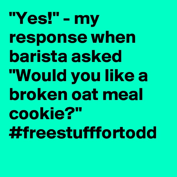"""Yes!"" - my response when barista asked ""Would you like a broken oat meal cookie?"" #freestufffortodd"