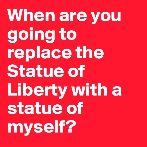 When are you going to replace the Statue of Liberty with a statue of myself?