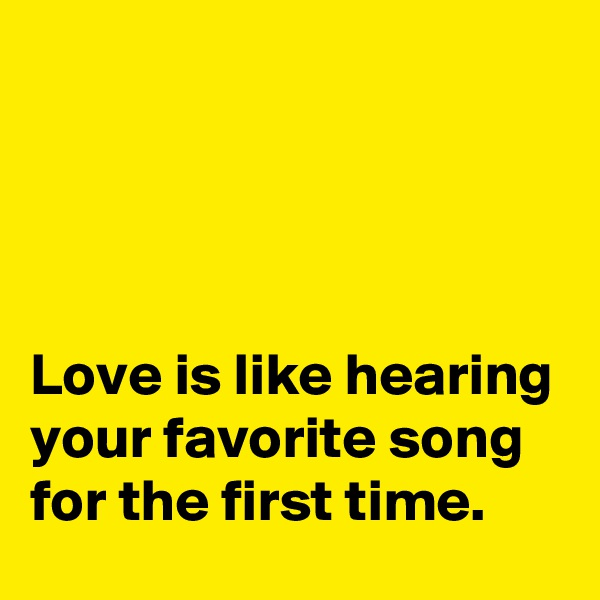 Love is like hearing your favorite song for the first time.