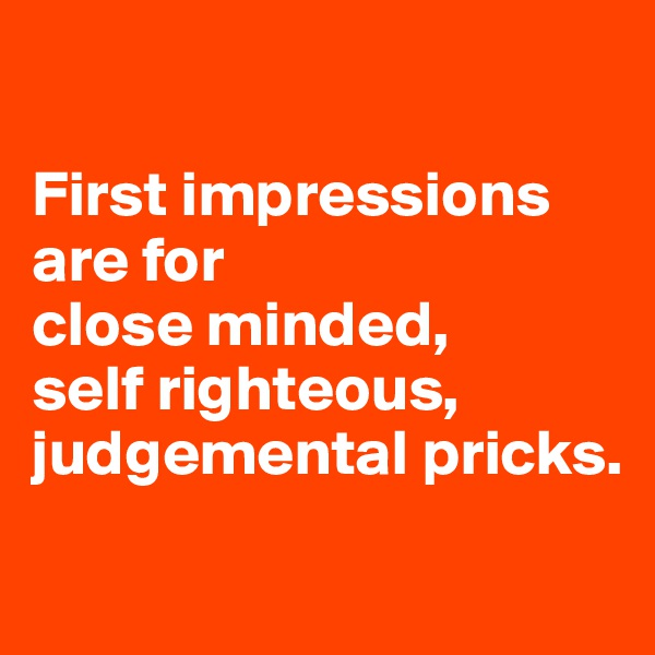 First impressions are for  close minded,  self righteous, judgemental pricks.