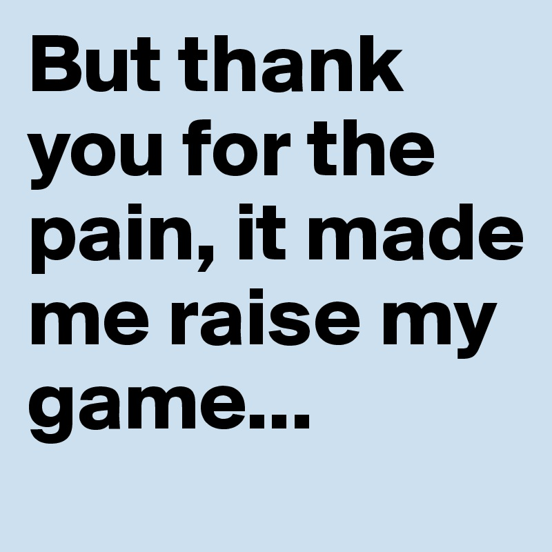 But thank you for the pain, it made me raise my game...