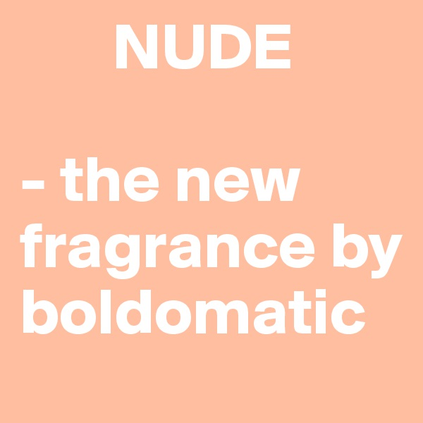 NUDE  - the new fragrance by boldomatic