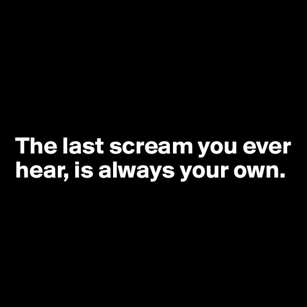 The last scream you ever hear, is always your own.