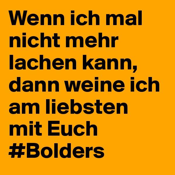 Wenn ich mal nicht mehr lachen kann, dann weine ich am liebsten mit Euch #Bolders