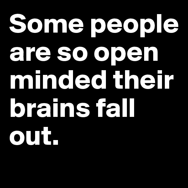 Some people are so open minded their brains fall out.