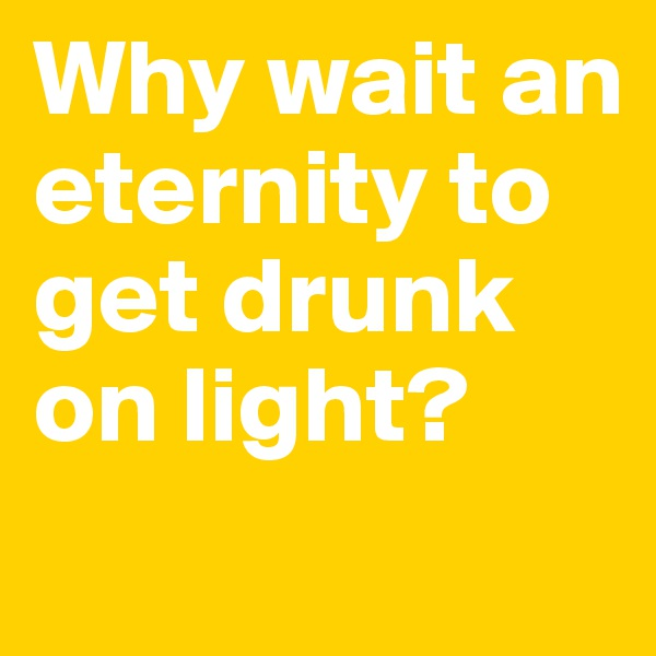 Why wait an eternity to get drunk on light?