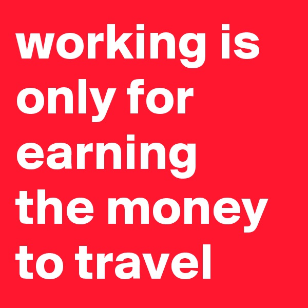 working is only for earning the money to travel