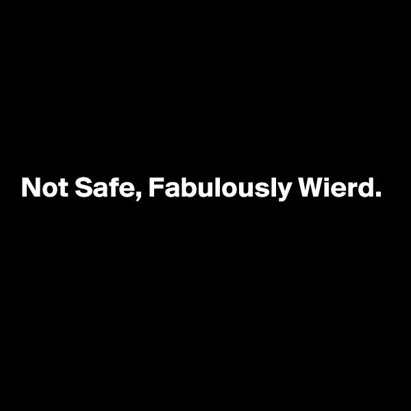 Not Safe, Fabulously Wierd.