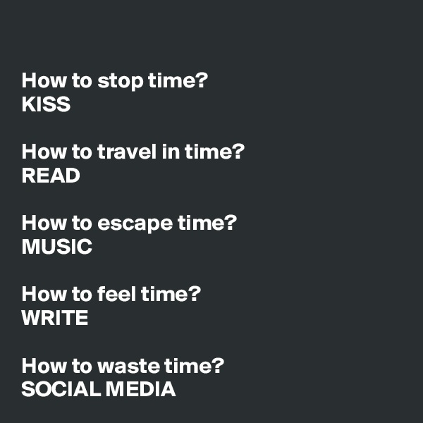 How to stop time? KISS  How to travel in time? READ  How to escape time? MUSIC  How to feel time? WRITE  How to waste time? SOCIAL MEDIA