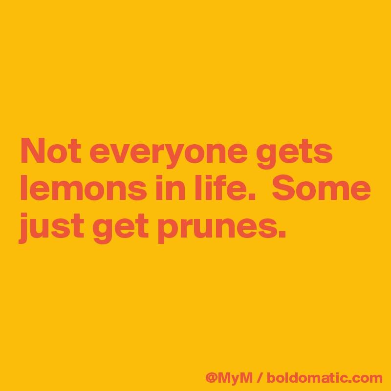 Not everyone gets lemons in life.  Some just get prunes.