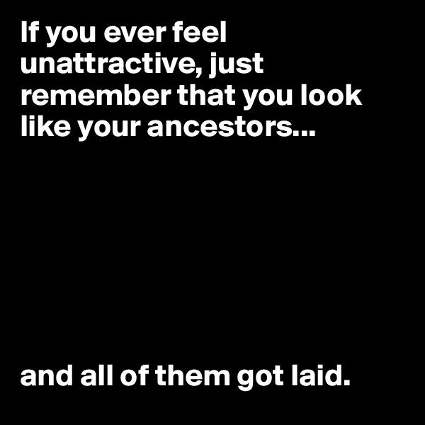 If you ever feel unattractive, just remember that you look like your ancestors...        and all of them got laid.