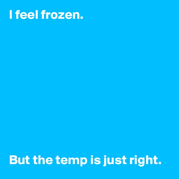 I feel frozen.           But the temp is just right.