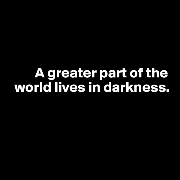 A greater part of the     world lives in darkness.