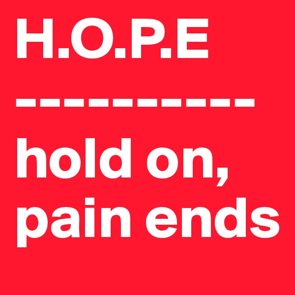 H.O.P.E ---------- hold on, pain ends