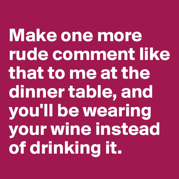 Make one more rude comment like that to me at the dinner table, and you'll be wearing your wine instead of drinking it.