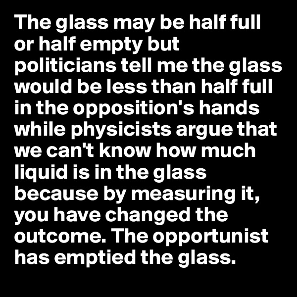 The glass may be half full or half empty but politicians tell me the glass would be less than half full in the opposition's hands while physicists argue that we can't know how much liquid is in the glass because by measuring it, you have changed the outcome. The opportunist has emptied the glass.