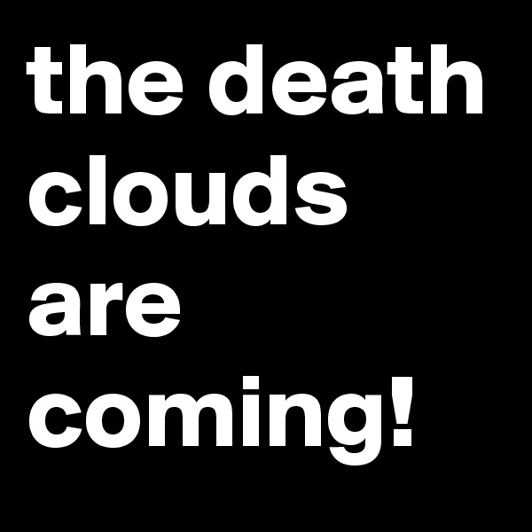 the death clouds are coming!