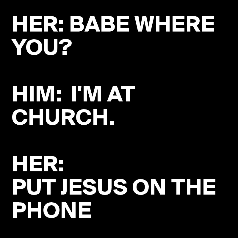 HER: BABE WHERE YOU?  HIM:  I'M AT CHURCH.  HER:  PUT JESUS ON THE PHONE