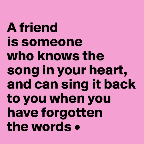 A friend is someone who knows the song in your heart, and can sing it back to you when you have forgotten the words •