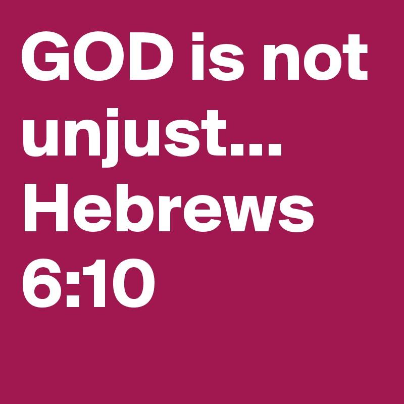GOD is not unjust... Hebrews 6:10