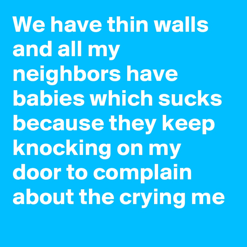 We have thin walls and all my neighbors have babies which sucks because they keep knocking on my door to complain about the crying me
