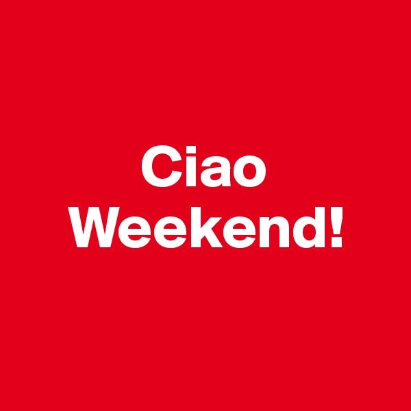 Ciao     Weekend!