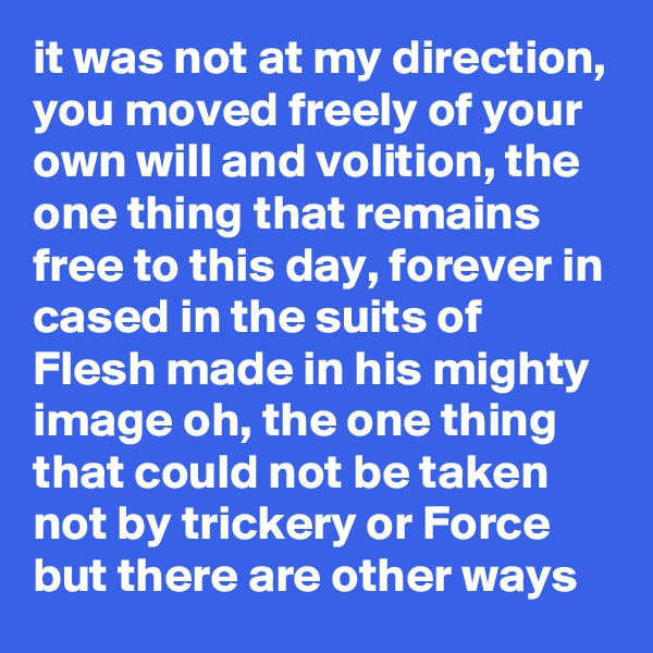 it was not at my direction, you moved freely of your own will and volition, the one thing that remains free to this day, forever in cased in the suits of Flesh made in his mighty image oh, the one thing that could not be taken not by trickery or Force but there are other ways