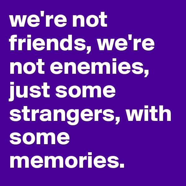 we're not friends, we're not enemies, just some strangers, with some memories.