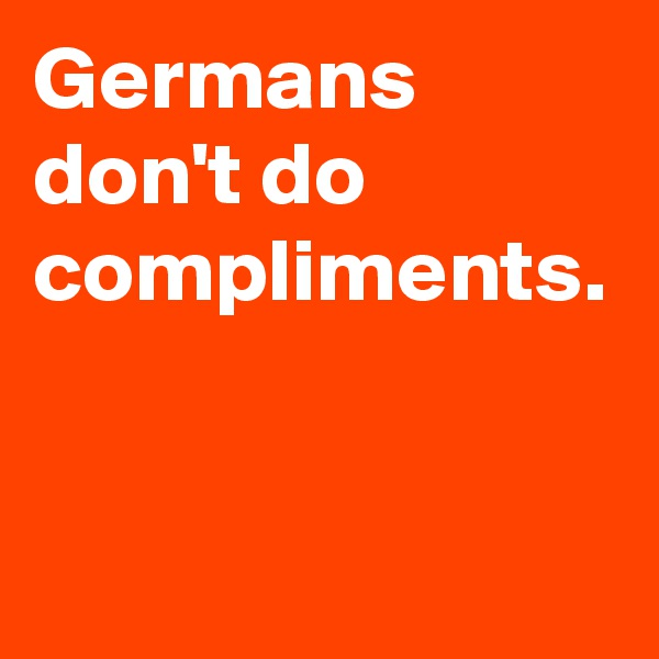 Germans don't do compliments.