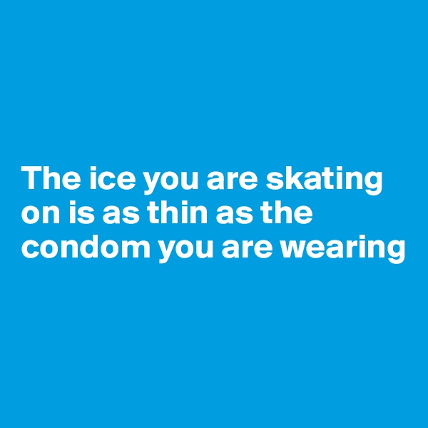 The ice you are skating on is as thin as the condom you are wearing