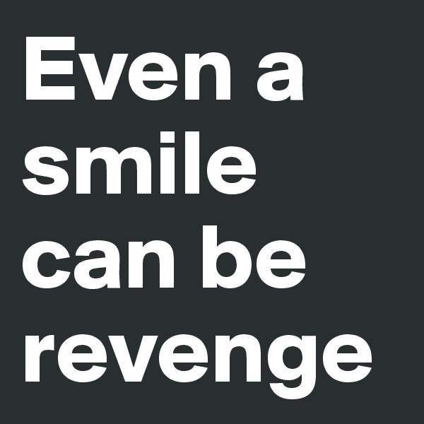 Even a smile can be revenge