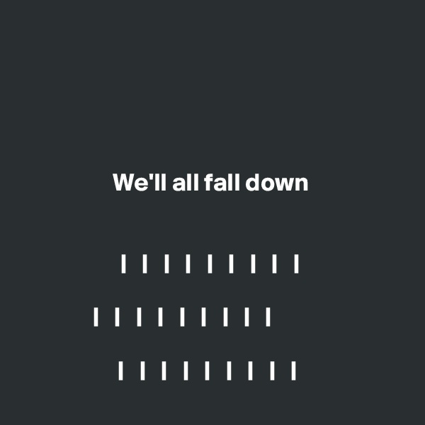 We'll all fall down   |   |   |   |   |   |   |   |   |  |   |   |   |   |   |   |   |   |             |   |   |   |   |   |   |   |   |