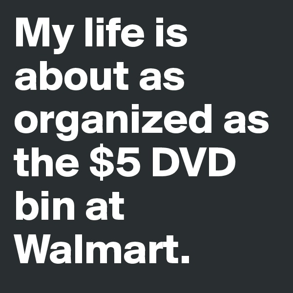 My life is about as organized as the $5 DVD bin at Walmart.