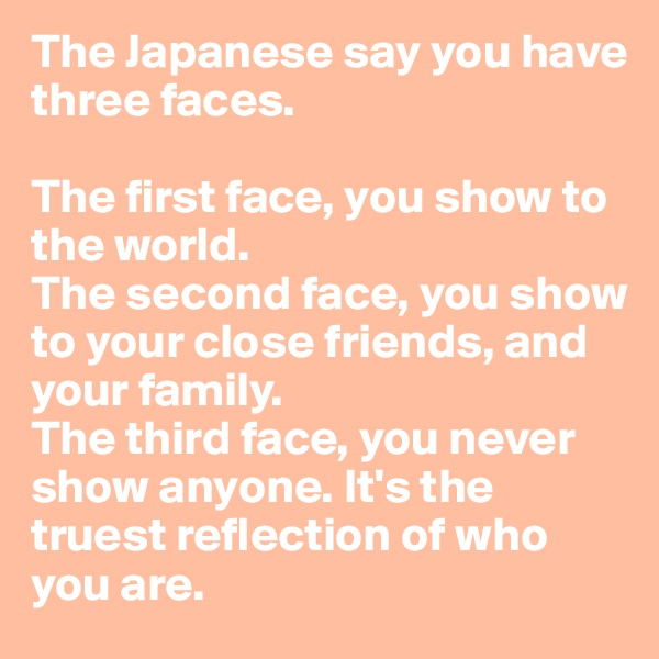 The Japanese say you have three faces.  The first face, you show to the world. The second face, you show to your close friends, and your family. The third face, you never show anyone. It's the truest reflection of who you are.