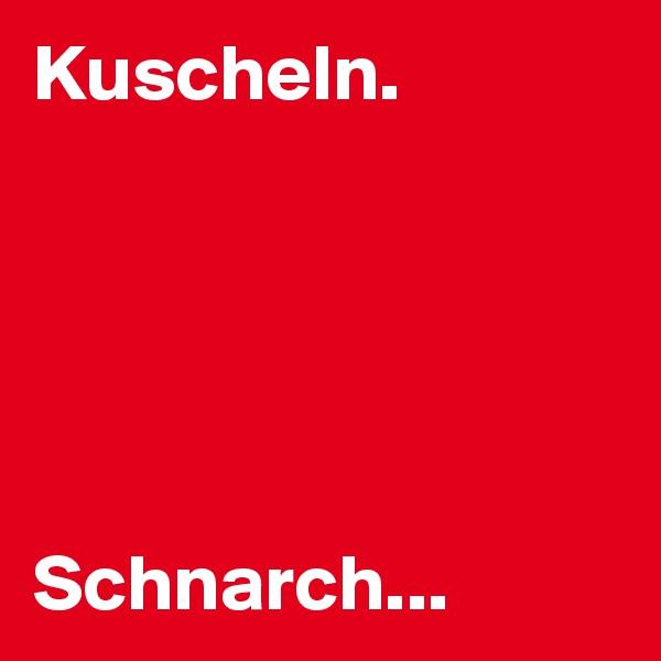 Kuscheln.       Schnarch...