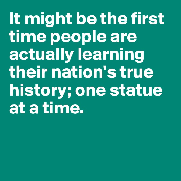 It might be the first time people are actually learning their nation's true history; one statue at a time.