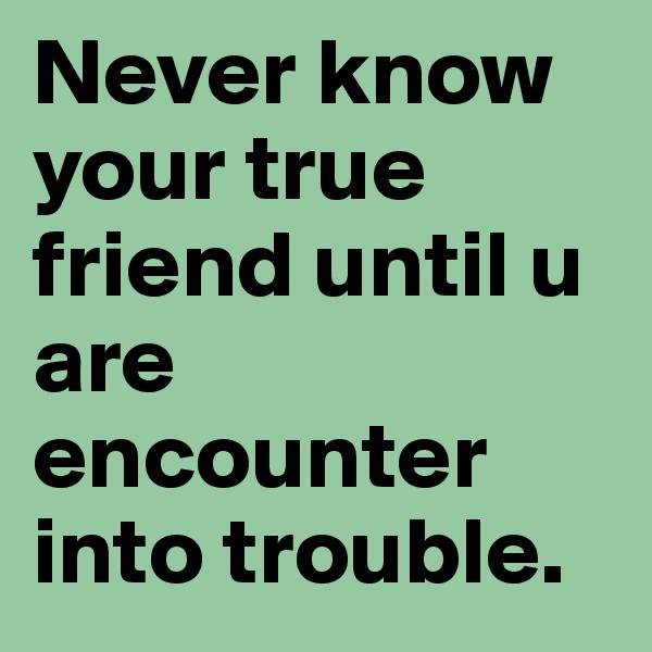 Never know your true friend until u are encounter into trouble.