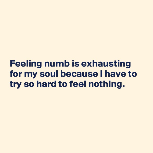 Feeling numb is exhausting   for my soul because I have to   try so hard to feel nothing.