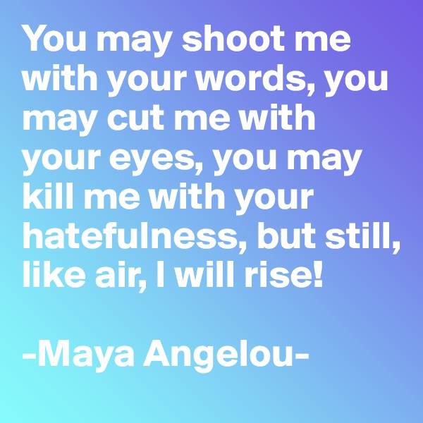 You may shoot me with your words, you may cut me with your eyes, you may kill me with your hatefulness, but still, like air, I will rise!  -Maya Angelou-