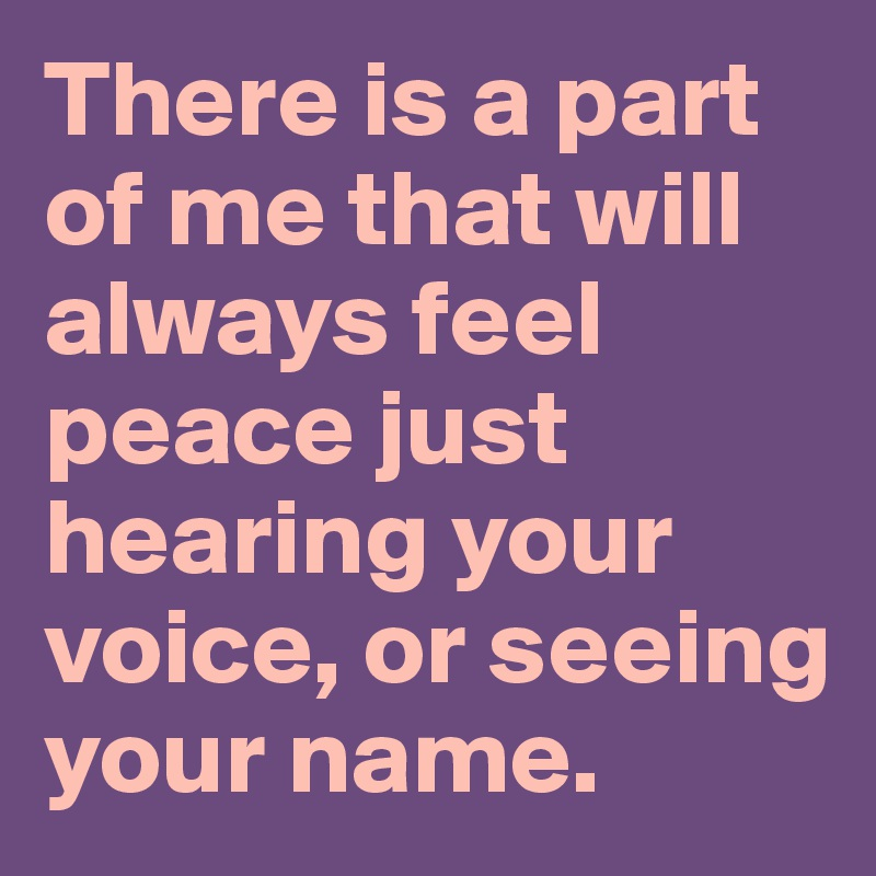 There is a part of me that will always feel peace just hearing your voice, or seeing your name.