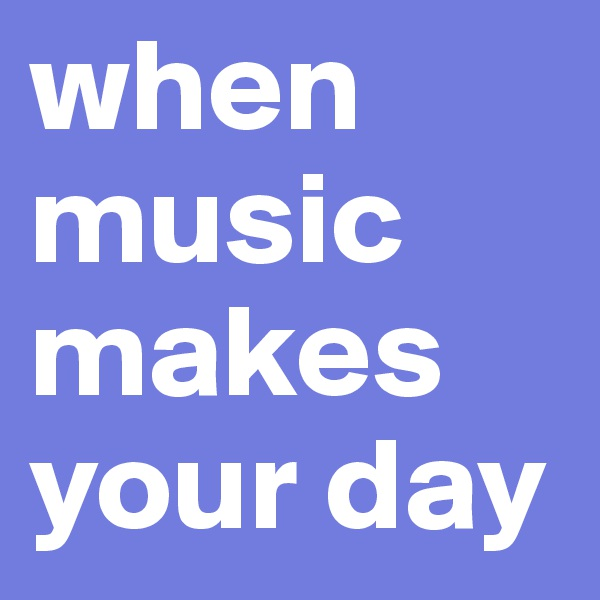 when music makes your day