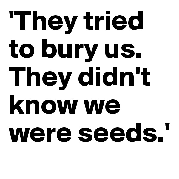 'They tried to bury us.  They didn't know we were seeds.'