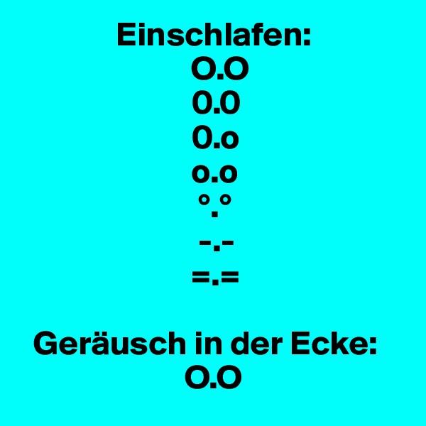 Einschlafen:                          O.O                          0.0                          0.o                          o.o                           °.°                           -.-                          =.=    Geräusch in der Ecke:                         O.O