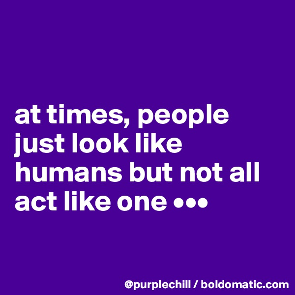 at times, people just look like humans but not all act like one •••