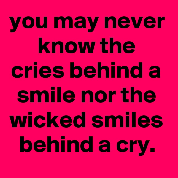 you may never know the cries behind a smile nor the wicked smiles behind a cry.