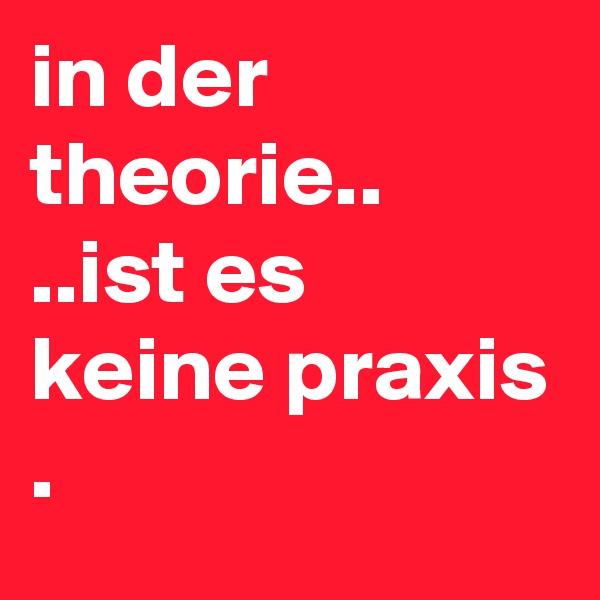in der theorie.. ..ist es keine praxis .