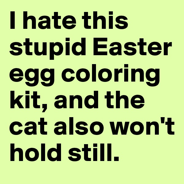 I hate this stupid Easter egg coloring kit, and the cat also won't hold still.
